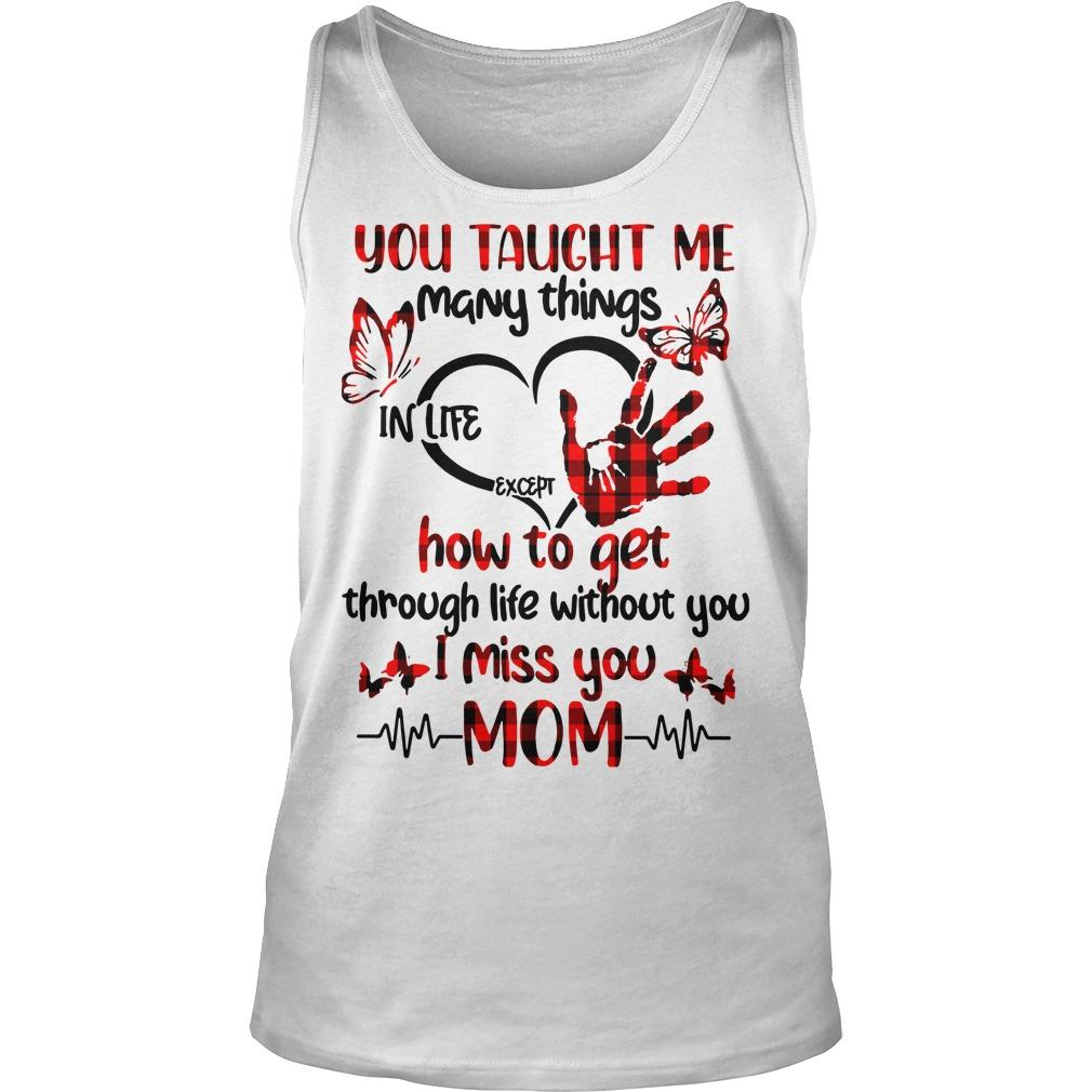 You Taught Me Many Things In Life Except How To Get Through Life Without You Tank Top