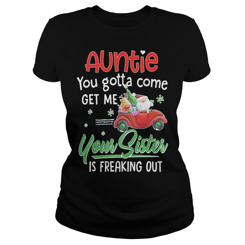 Auntie You Gotta Come Get Me Your Sister Is Freaking Out Longsleeve