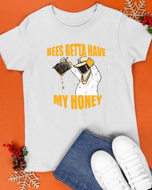 Bees Betta Have My Honey Shirt
