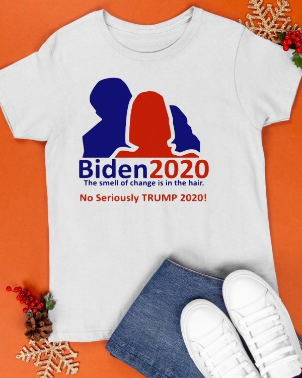 Biden 2020 The Smell Of Change In The Hair No Seriously Trump 2020 Shirt