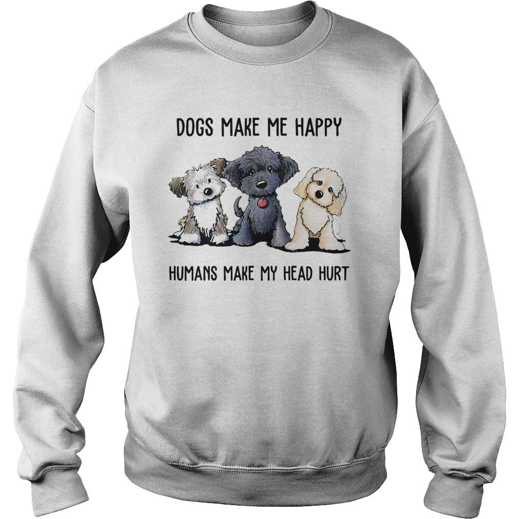 Dogs Make Me Happy Humans Make My Head Hurt Sweater