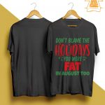 Don't Blame The Holidays You Were Fat In August Too Shirt