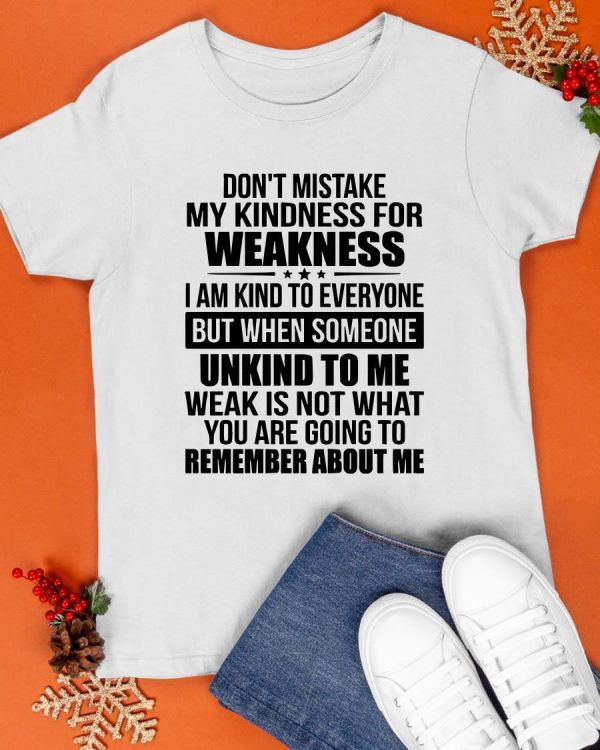 Don't Mistake My Kindness For Weakness I Am Kind To Everyone Shirt