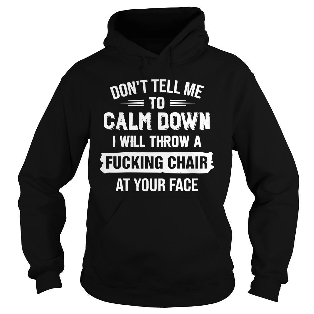 Don't Tell Me To Calm Down I Will Throw A Fucking Chair Hoodie