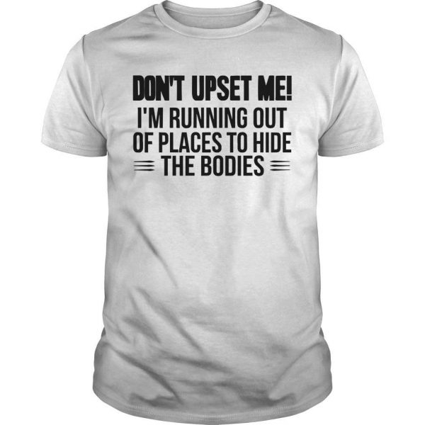 Don't Upset Me I'm Running Out Of Places To Hide The Bodies Shirt