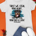 First We Steal Your Heart Then We Steal Your Bed And Sofa My Rottweiler Shirt