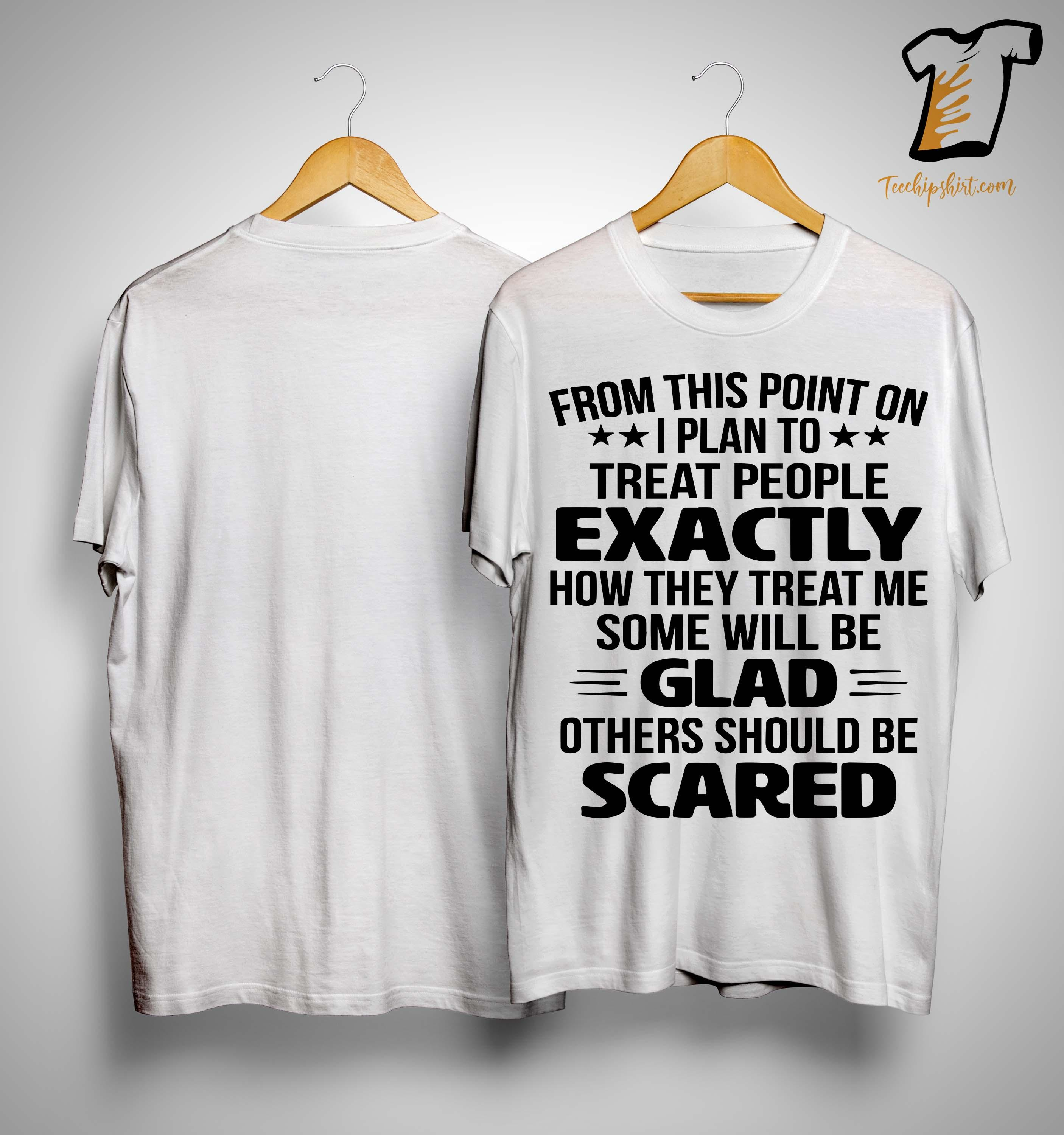 From This Point On I Plan To Treat People Exactly Shirt