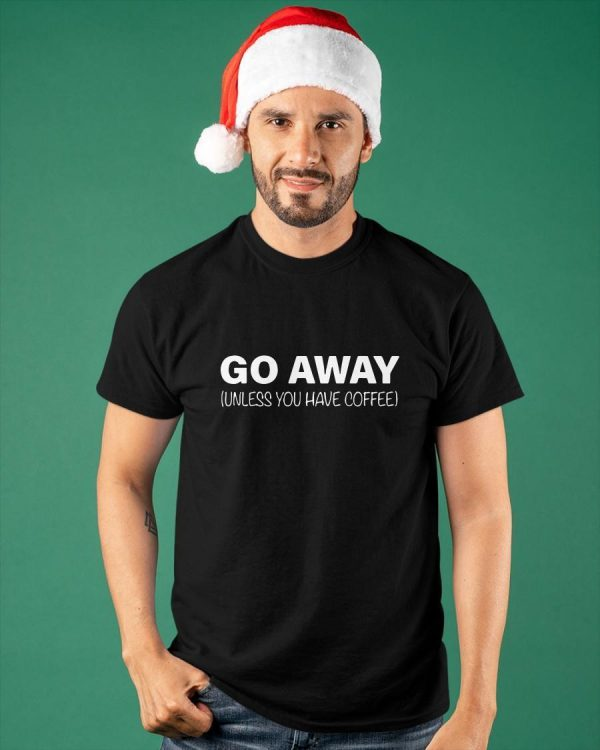 Go Away Unless You Have Coffee Shirt