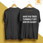Have You Tried Turning It Off And On Again Shirt