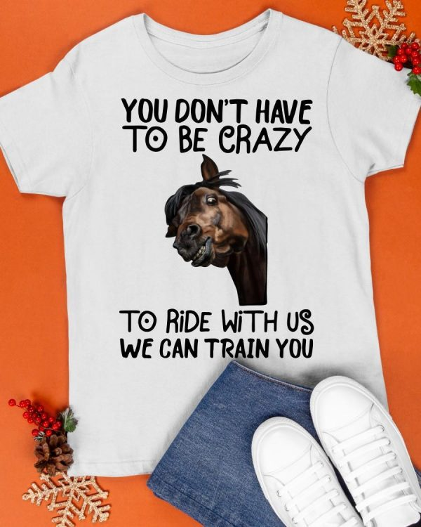 Horse You Don't Have To Be Crazy To Ride With Us We Can Train You Shirt