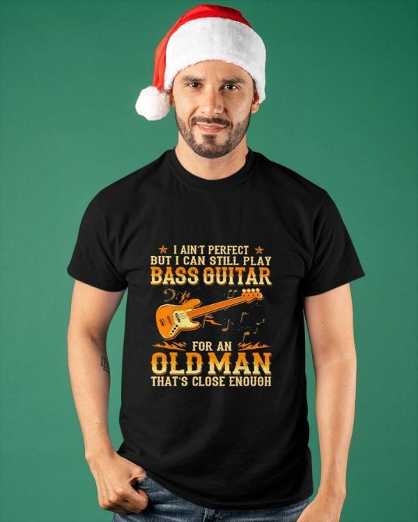 I Ain't Perfect But I Can Still Play Bass Guitar For An Old Man Shirt