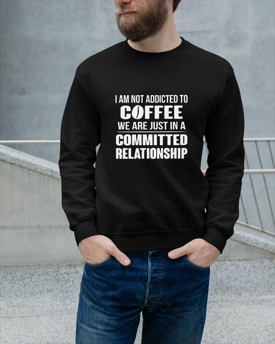 I Am Not Addicted To Coffee We Are Just In A Committed Relationship Longsleeve