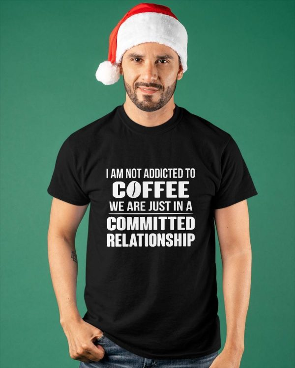 I Am Not Addicted To Coffee We Are Just In A Committed Relationship Shirt