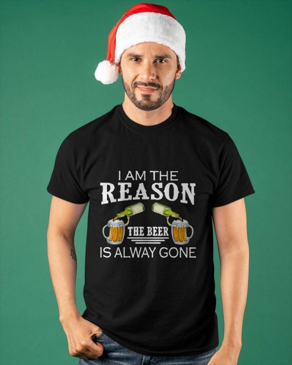 I Am The Reason The Beer Is Alway Gone Shirt