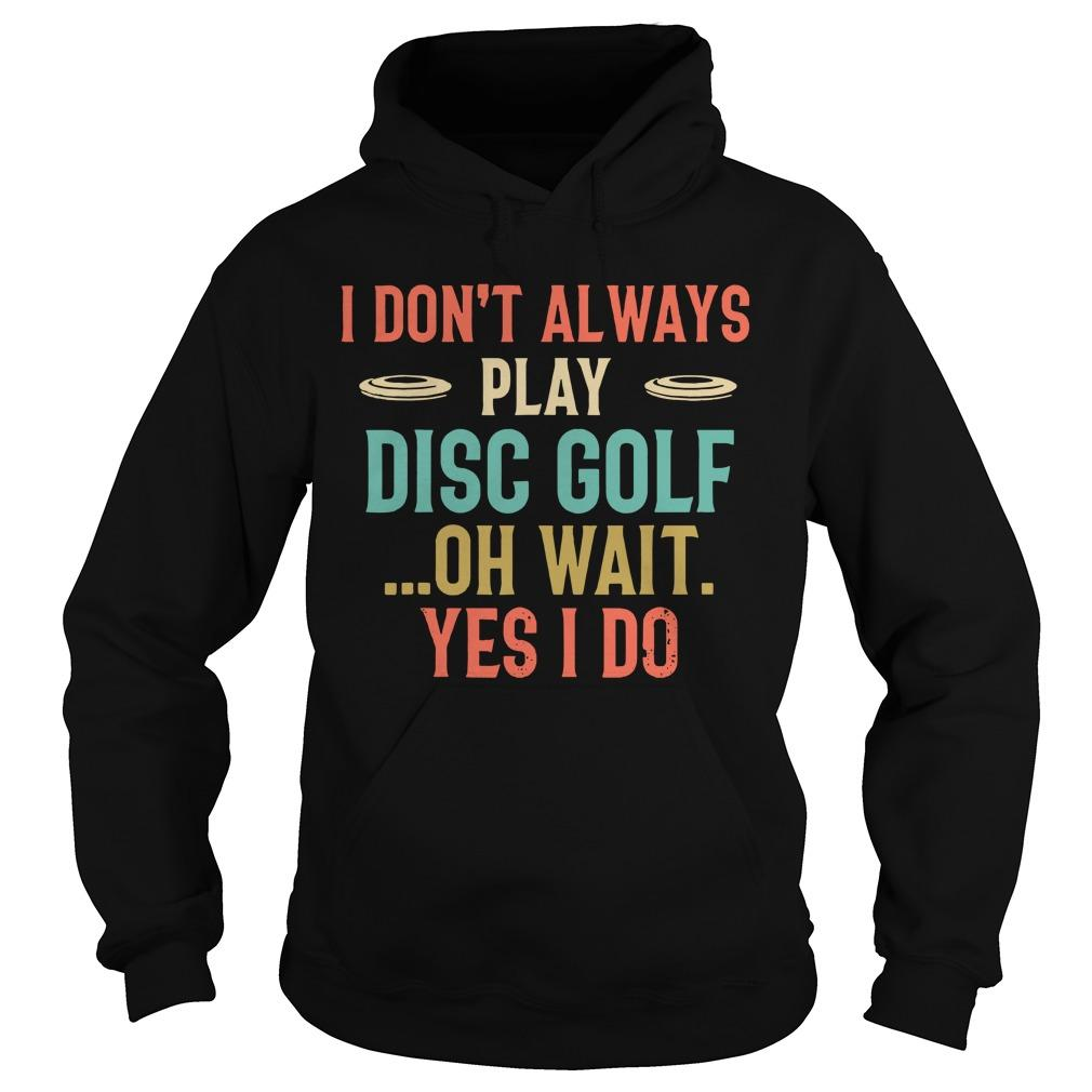 I Don't Always Play Disc Golf Oh Wait Yes I Do Hoodie