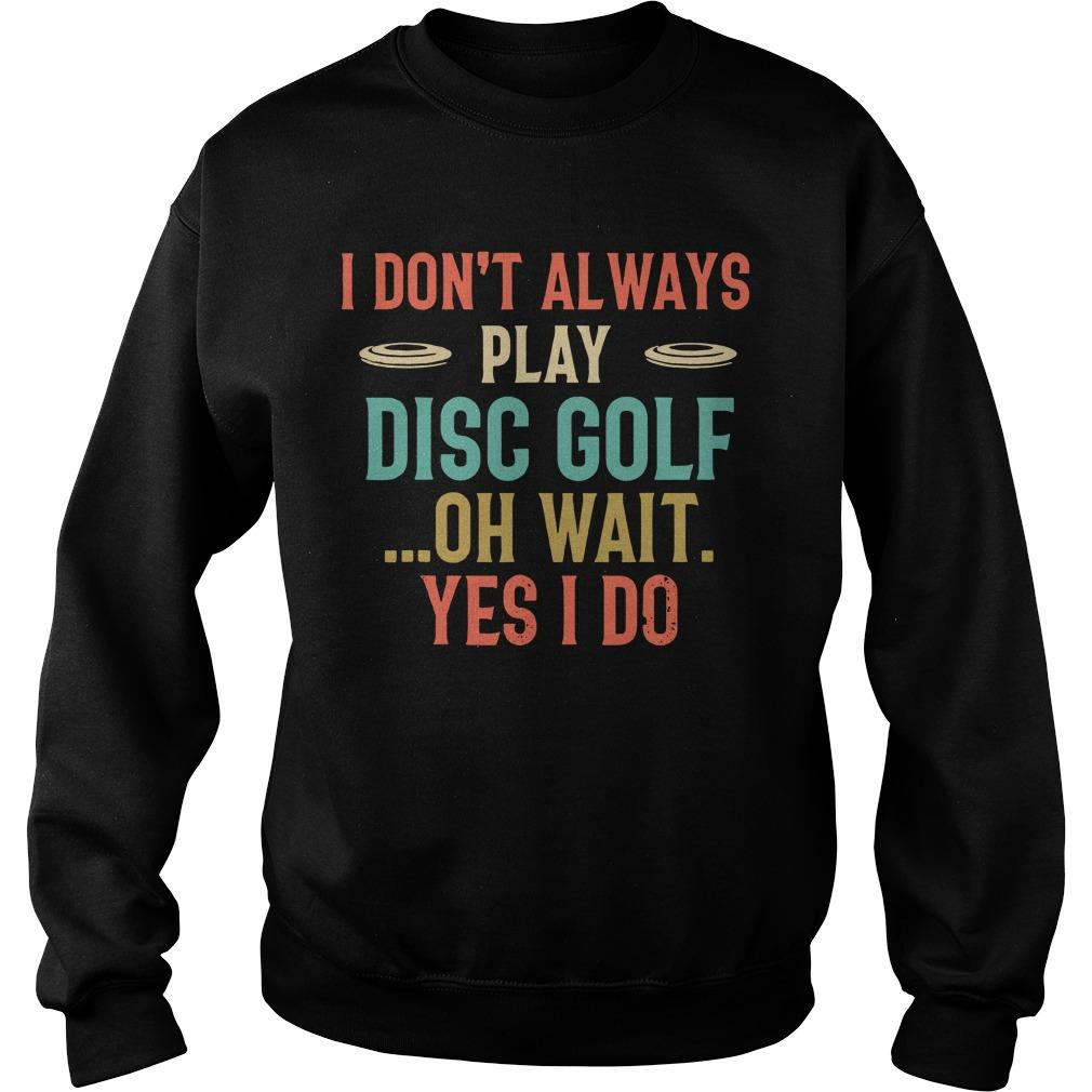 I Don't Always Play Disc Golf Oh Wait Yes I Do Sweater