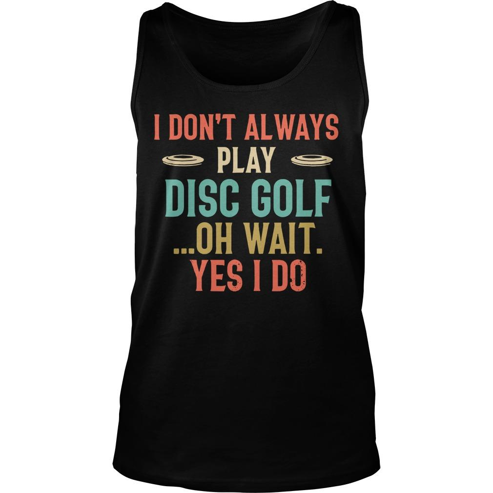 I Don't Always Play Disc Golf Oh Wait Yes I Do Tank Top
