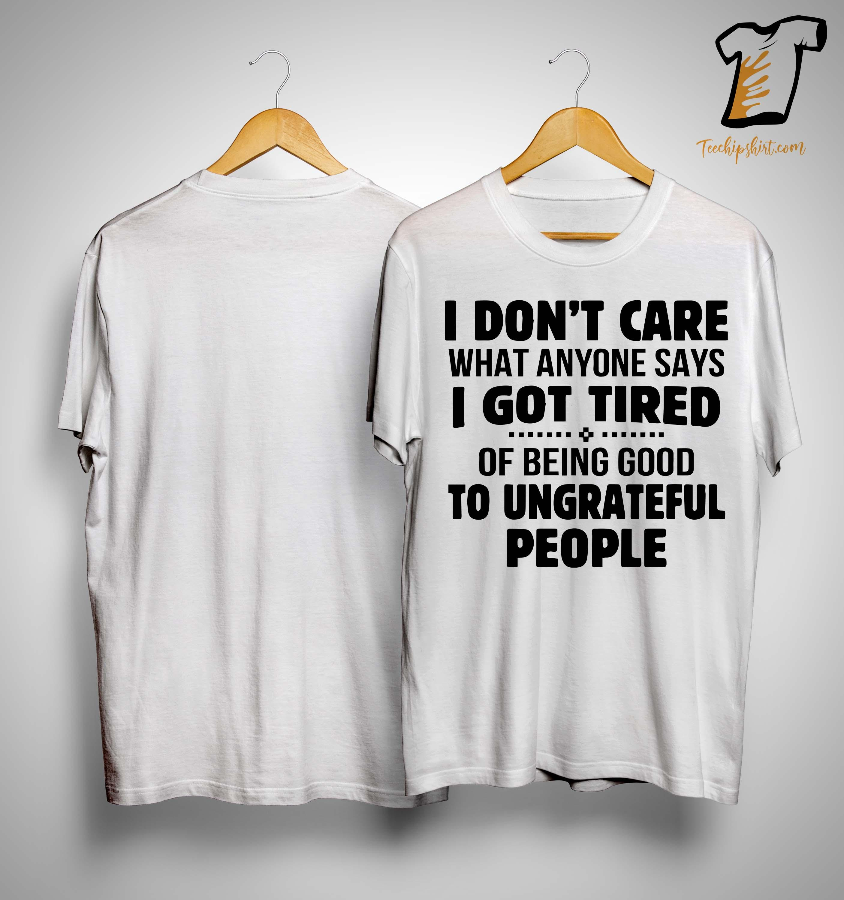 I Don't Care What Anyone Says I Got Tired Of Being Good Shirt