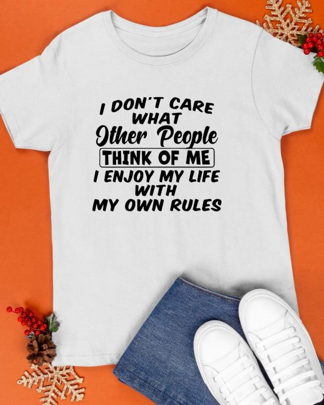 I Don't Care What Other People Think Of Me I Enjoy My Life With My Own Rules Shirt