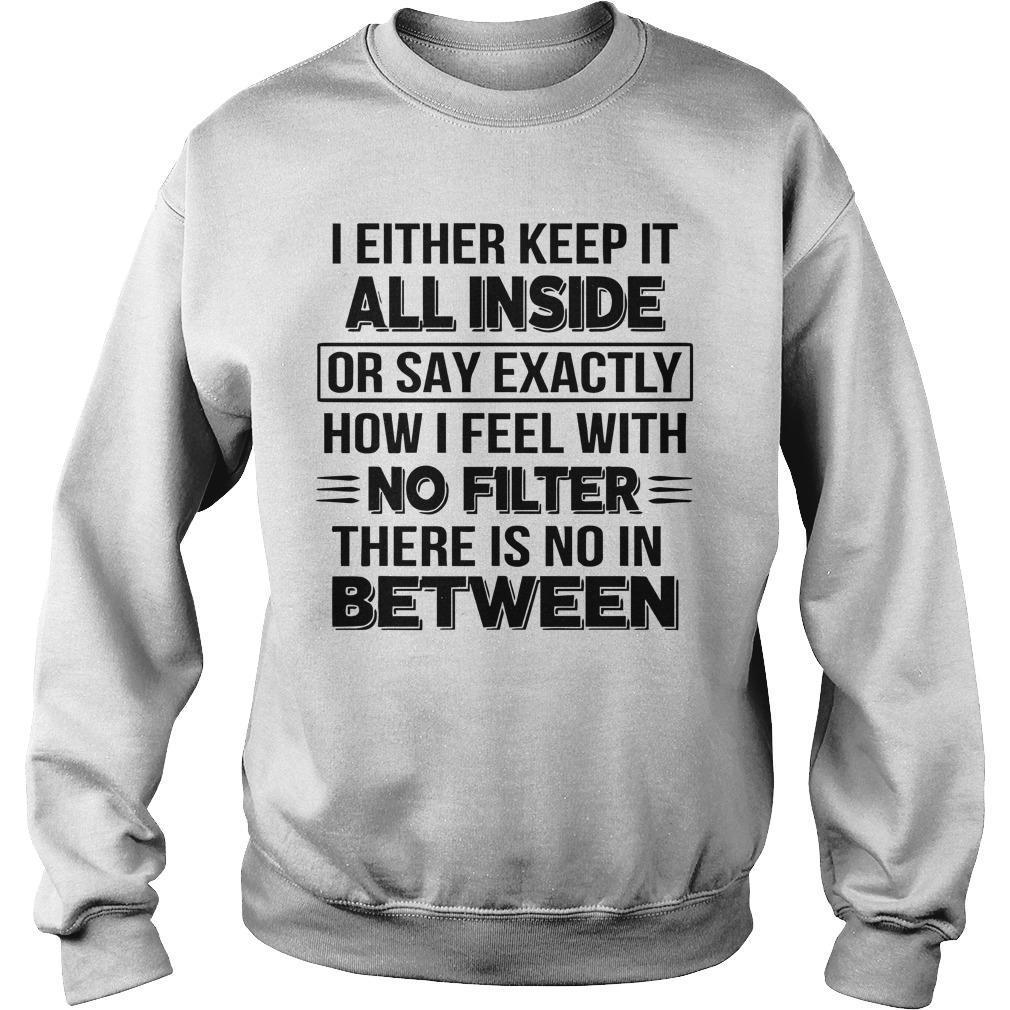 I Either Keep It All Inside Or Say Exactly How I Feel With No Filter Sweater