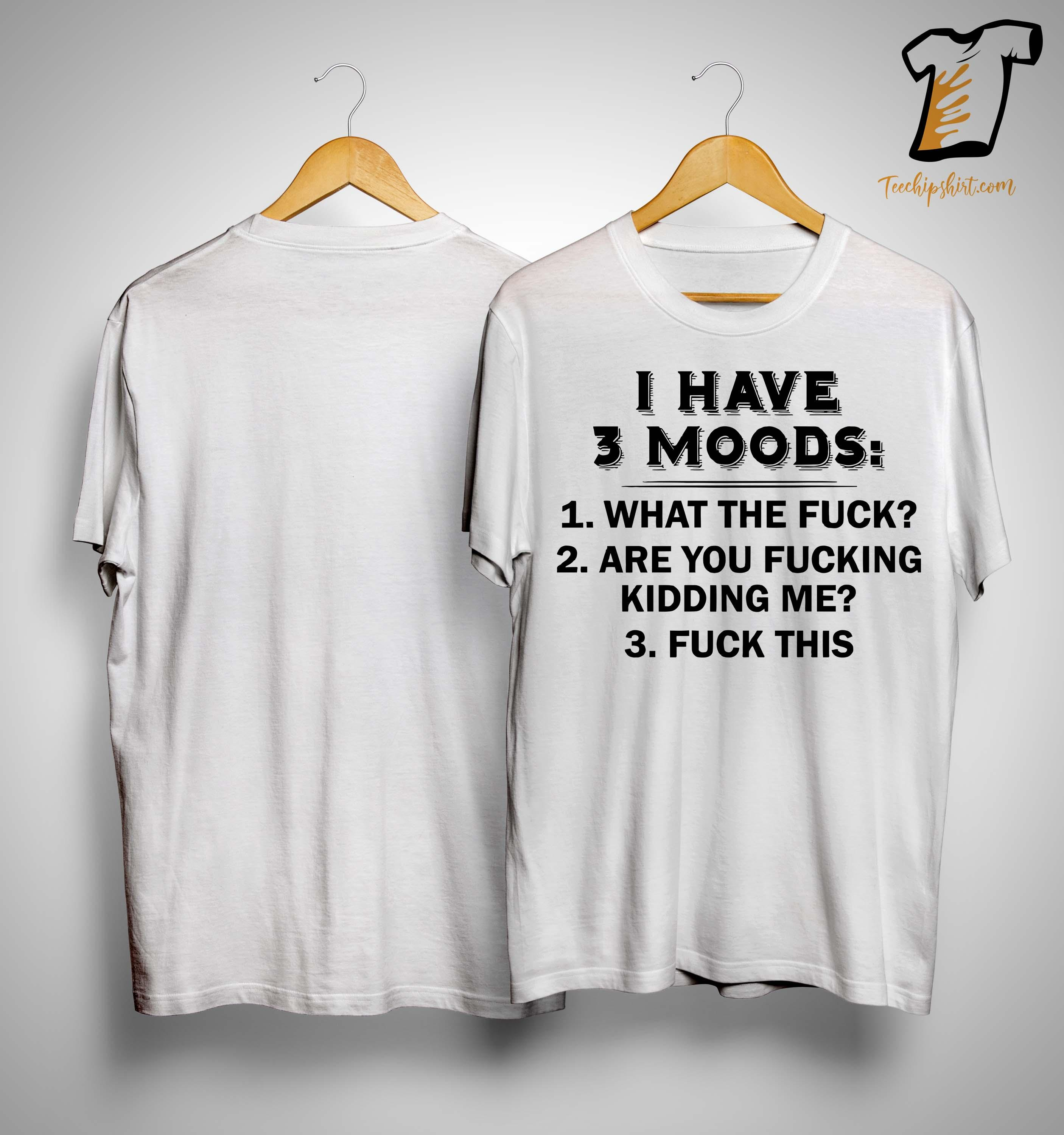 I Have 3 Moods What The Fuck Are You Fucking Kidding Me Fuck This Shirt