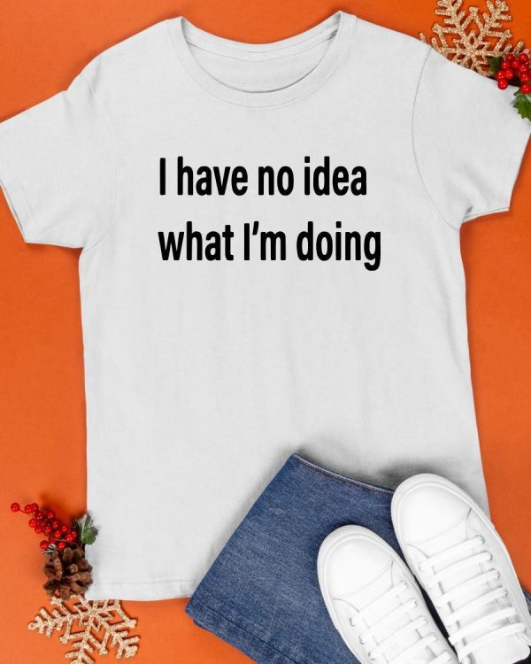 I Have No Idea What I'm Doing Shirt