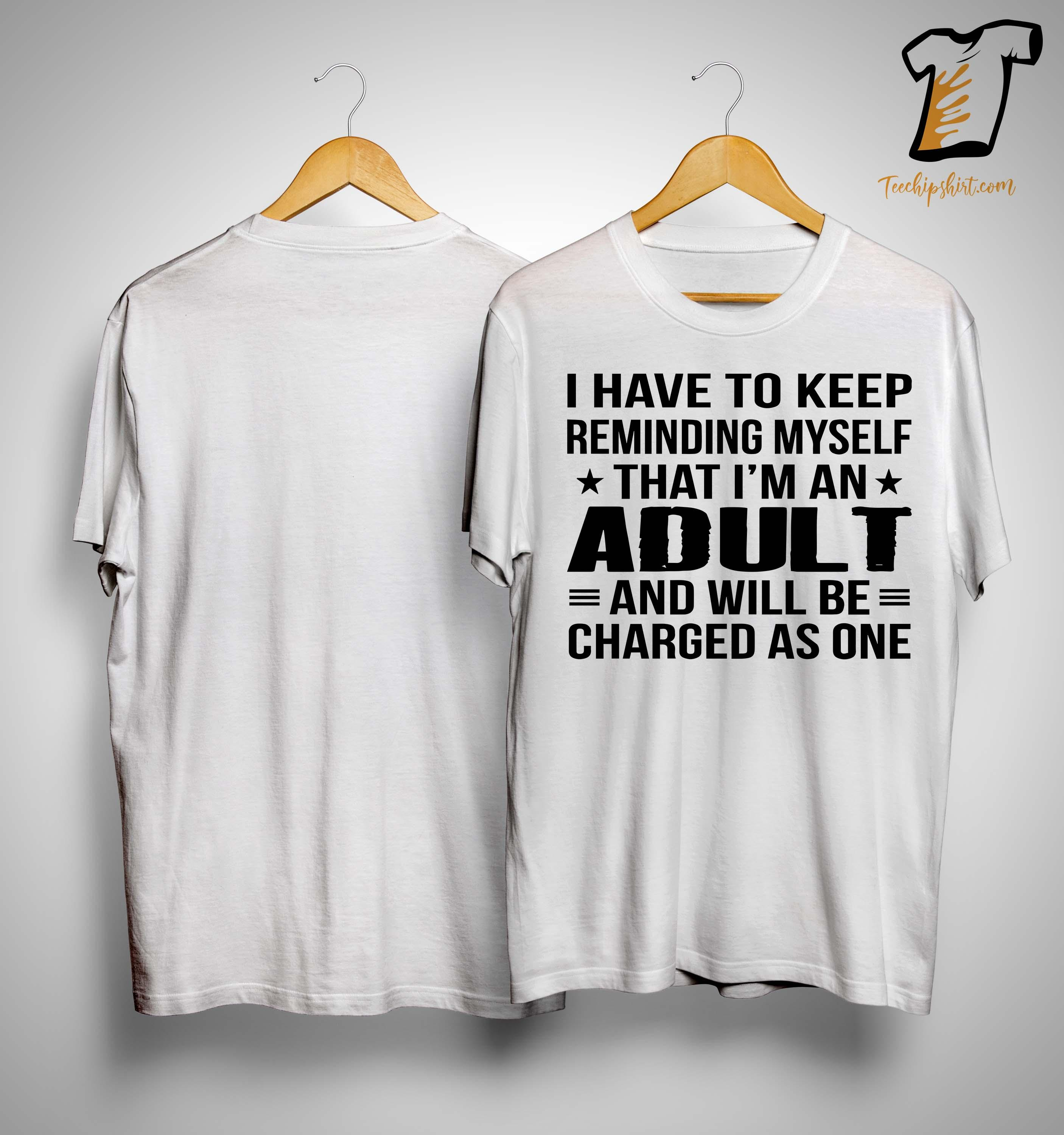 I Have To Keep Reminding Myself That I'm An Adult And Will Be Charged Shirt