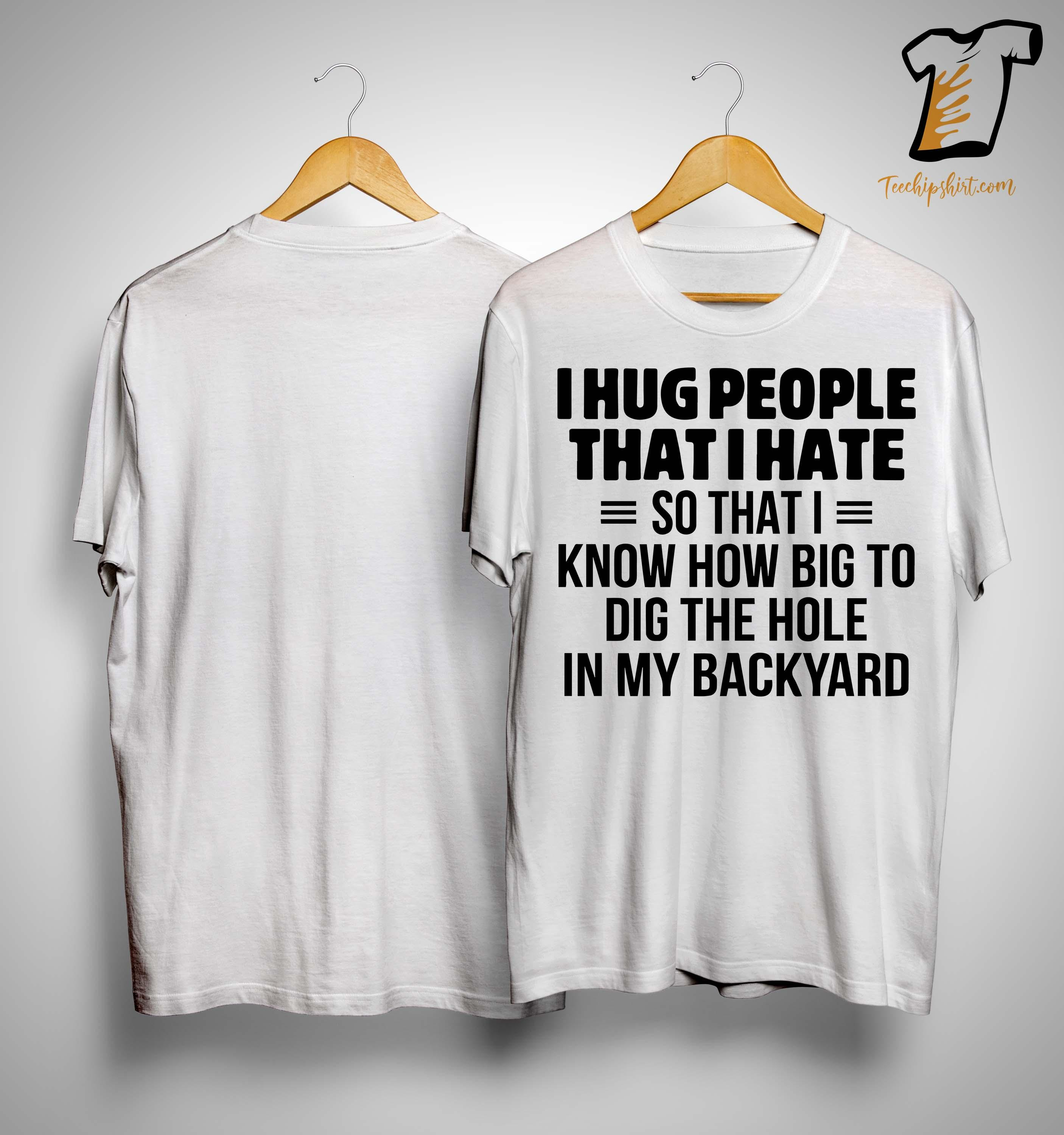 I Hug People That I Hate So That I Know How Big To Dig The Hole Shirt