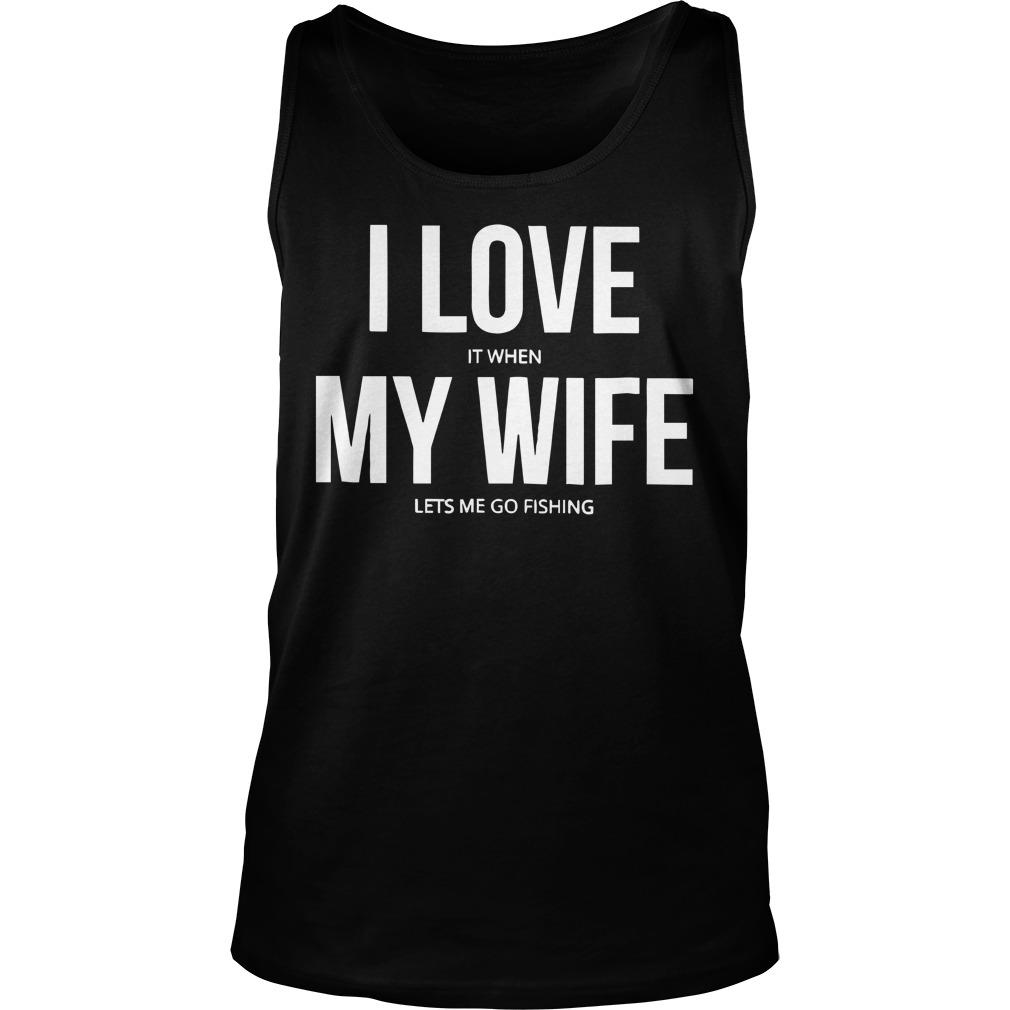 I Love It When My Wife Lets Me Go Fishing Tank Top