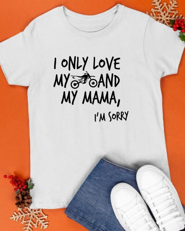 I Only Love My Dirtbike And My Mama I'm Sorry Shirt