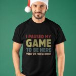 I Paused My Game To Be Here You're Welcome Shirt Shirt