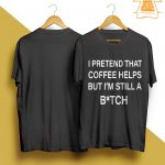 I Pretend That Coffee Helps But I'm Still A Bitch Shirt