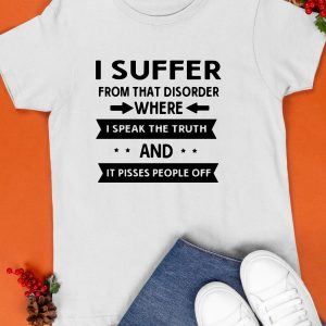 I Suffer From That Disorder Where I Speak The Truth And It Pissed Shirt