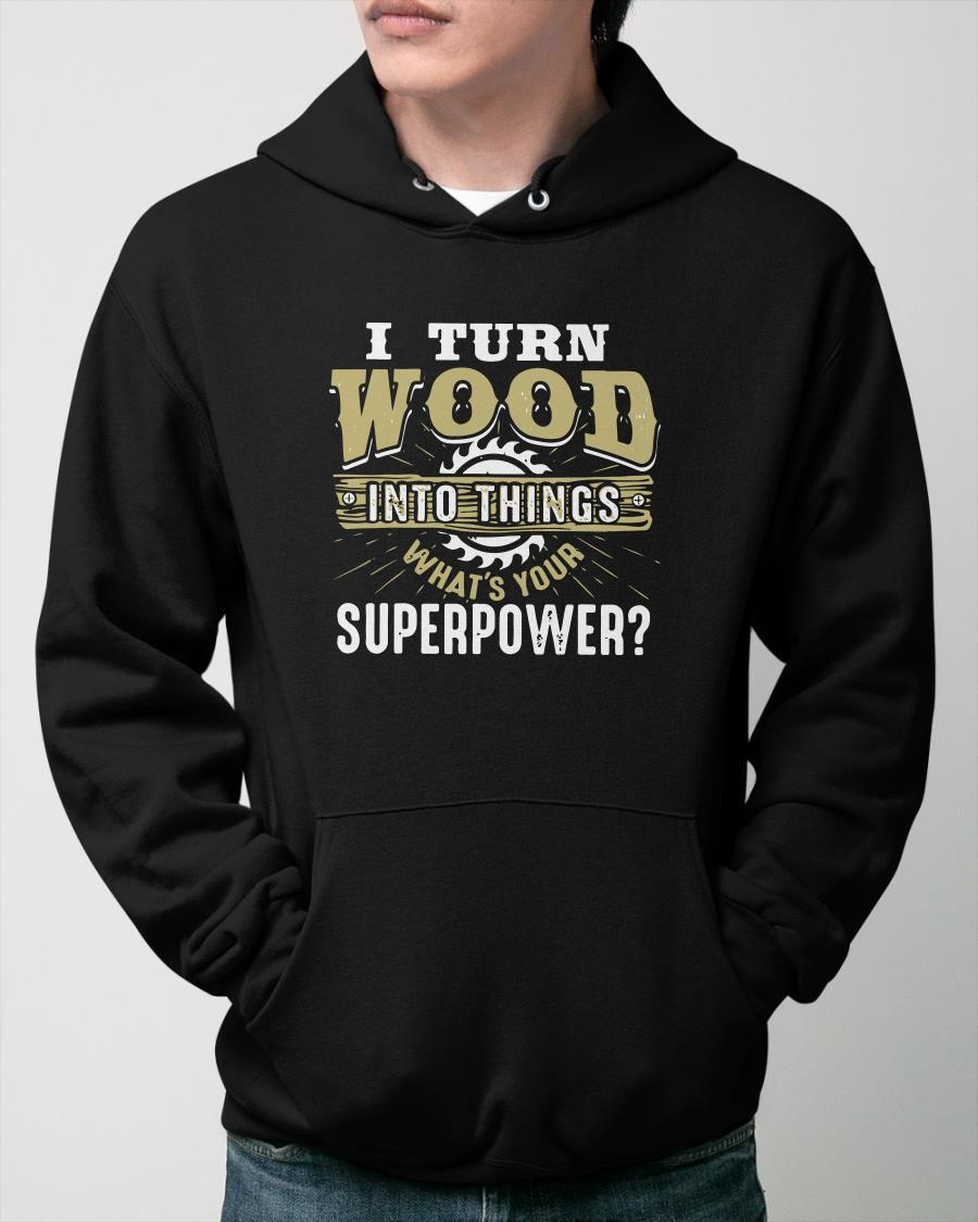 I Turn Wood Into Things What's Your Superpower Hoodie