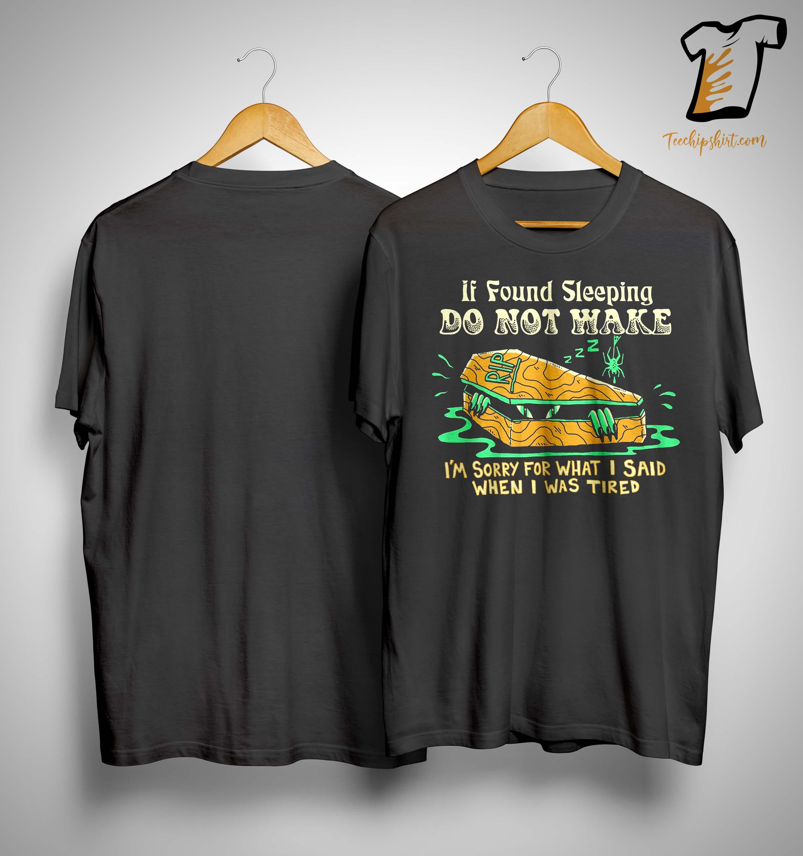 If Found Sleeping Do Not Wake I'm Sorry For What I Said Shirt