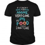 If It Doesn't Have To Do With Anime Video Game Or Food Then I Don't Care Shirt