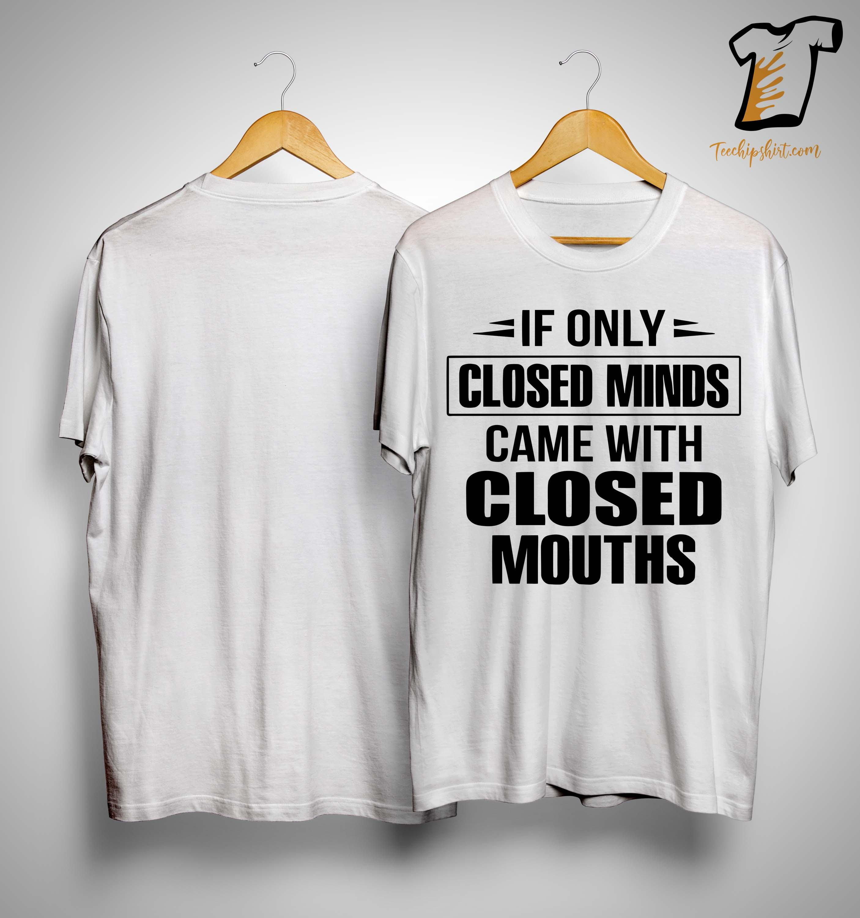 If Only Closed Minds Came With Closed Mouths Shirt