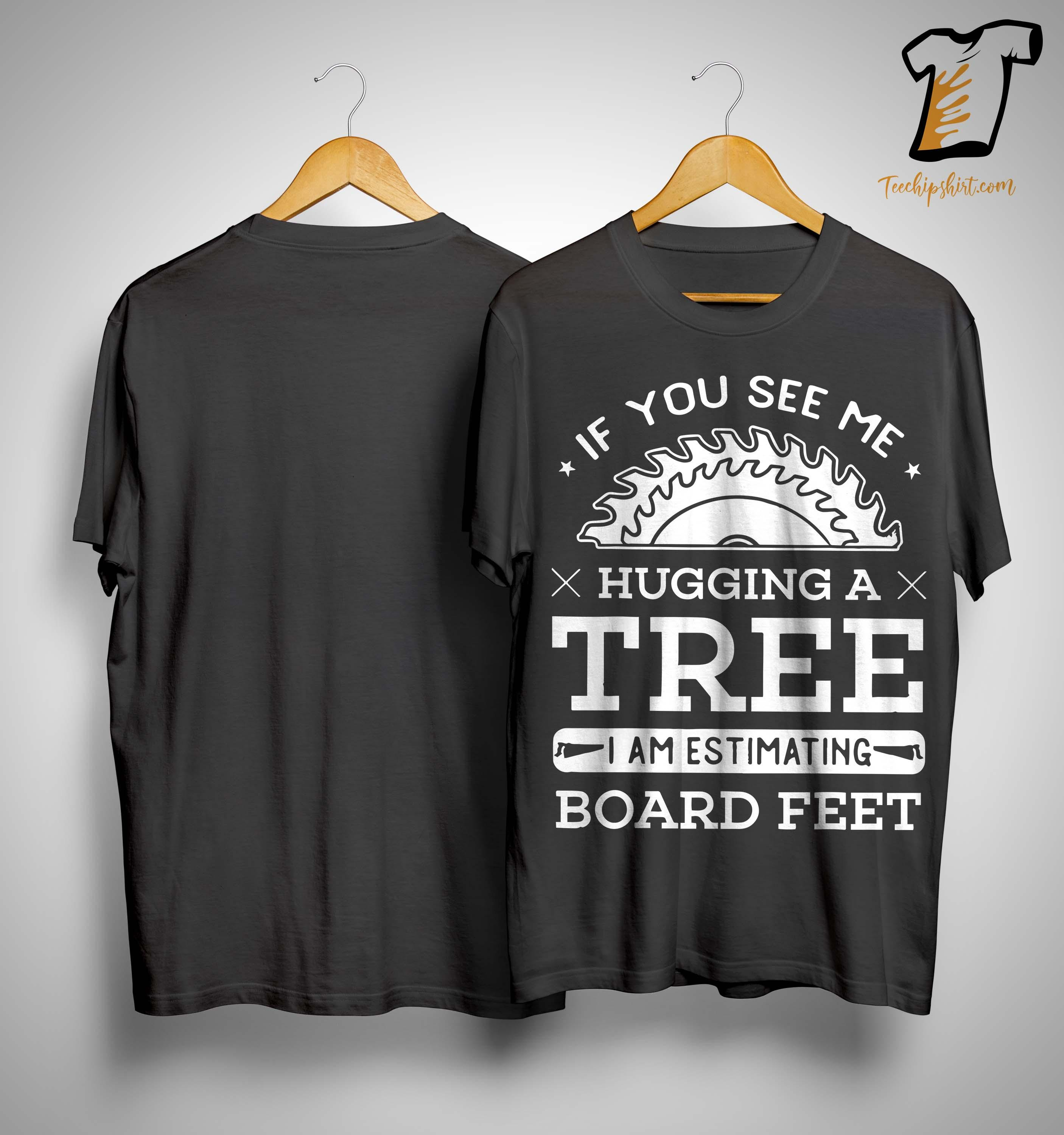If You See Me Hugging A Tree I Am Estimating Board Feet Shirt
