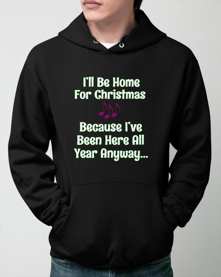 I'll Be Home For Christmas Because I've Been Here All Year Anyway Hoodie