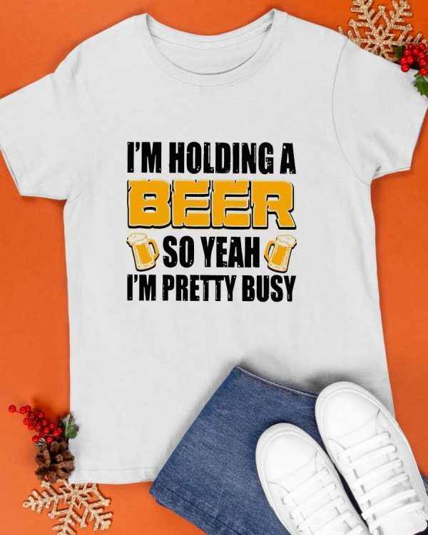 I'm Holding A Beer So Yeah I'm Pretty Busy Shirt