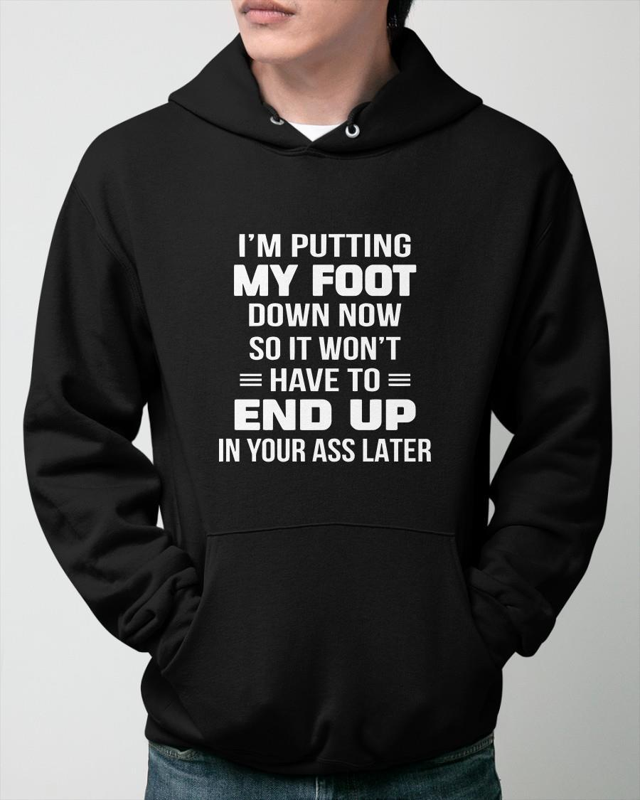 I'm Putting My Foot Down Now So It Won't Have To End Up Hoodie