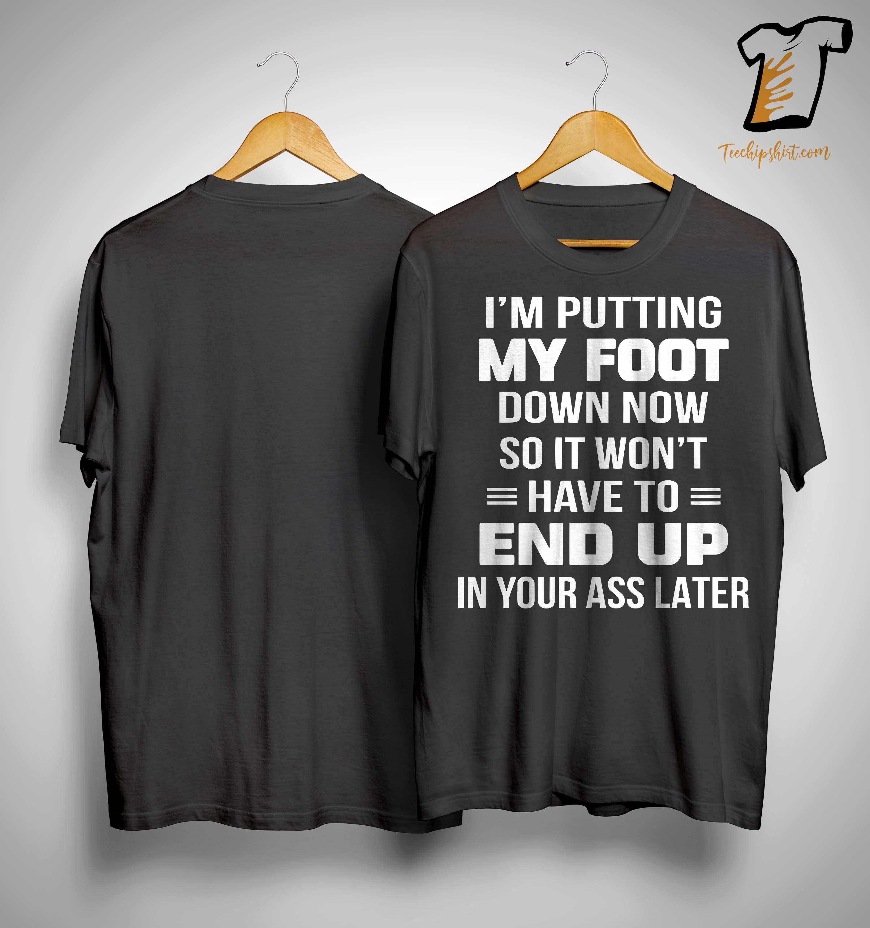 I'm Putting My Foot Down Now So It Won't Have To End Up Shirt