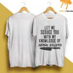 Let Me Seduce You With My Knowledge Of Serial Killers Shirt