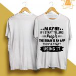 Maybe If I Start Telling People The Brain Is An App They'll Start Using It Shirt