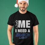 Me I Need A Busch Light Shirt