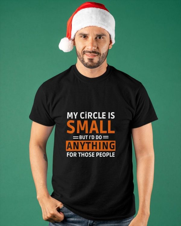 My Circle Is Small But I'd Do Anything For Those People Shirt