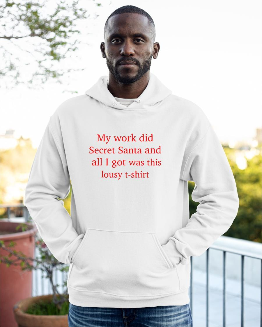 My Work Did Secret Santa And All I Got Was This Lousy T Hoodie