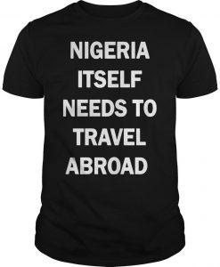 Nigeria Itself Needs To Travel Abroad Shirt