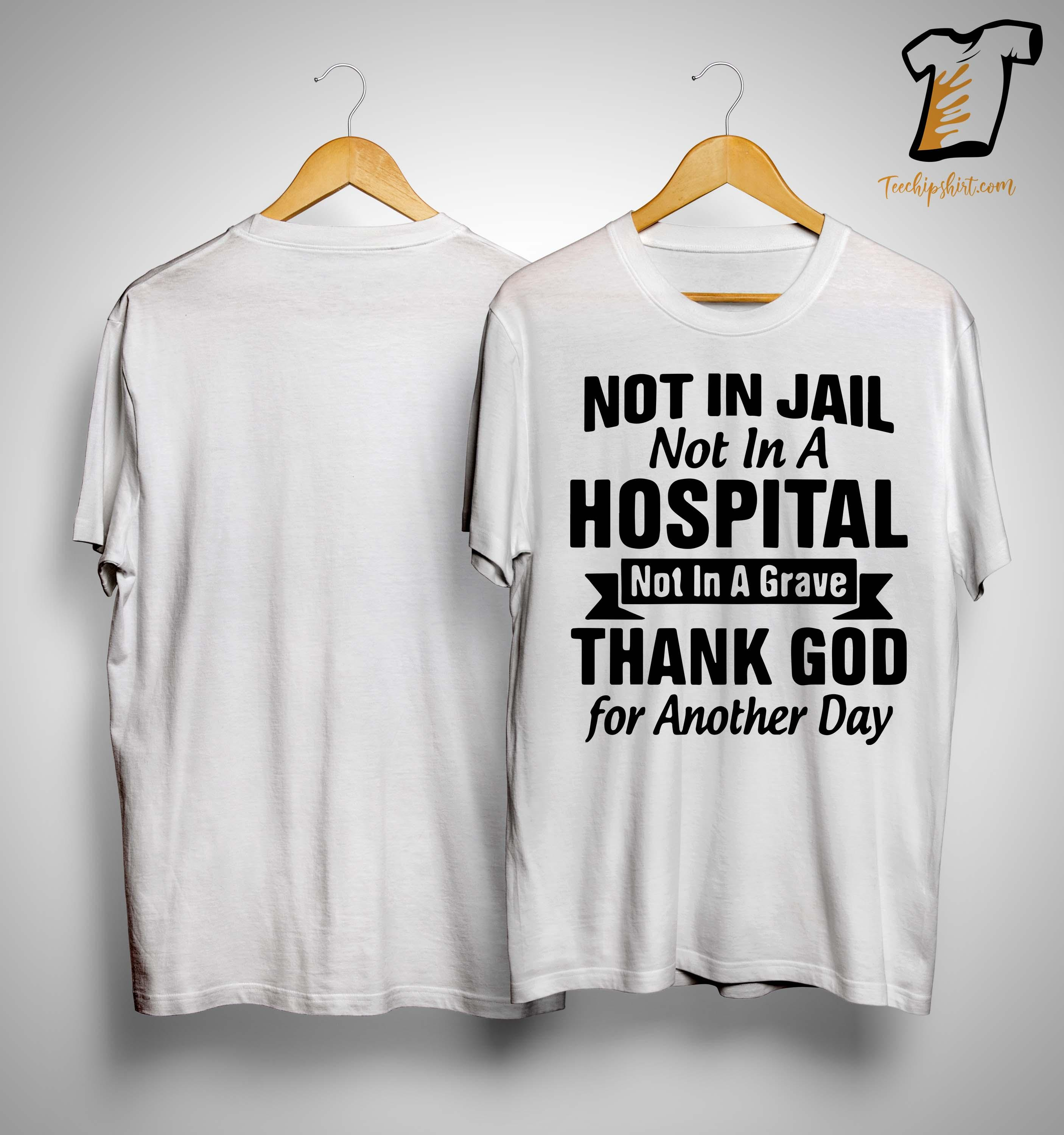 Not In Jail Not In A Hospital Not In A Grave Shirt