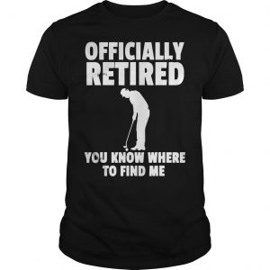 Officially Retired You Know Where To Find Me Shirt